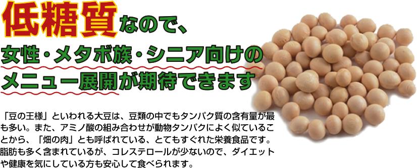 「豆の王様」といわれる大豆は、豆類の中でもタンパク質の含有量が最も多い。 また、アミノ酸の組み合わせが動物タンパクによく似ていることから、「畑の肉」とも呼ばれている、とてもすぐれた栄養食品です。 脂肪も多く含まれているが、コレステロールが少ないので、ダイエットや健康を気にしている方も安心して食べられます。